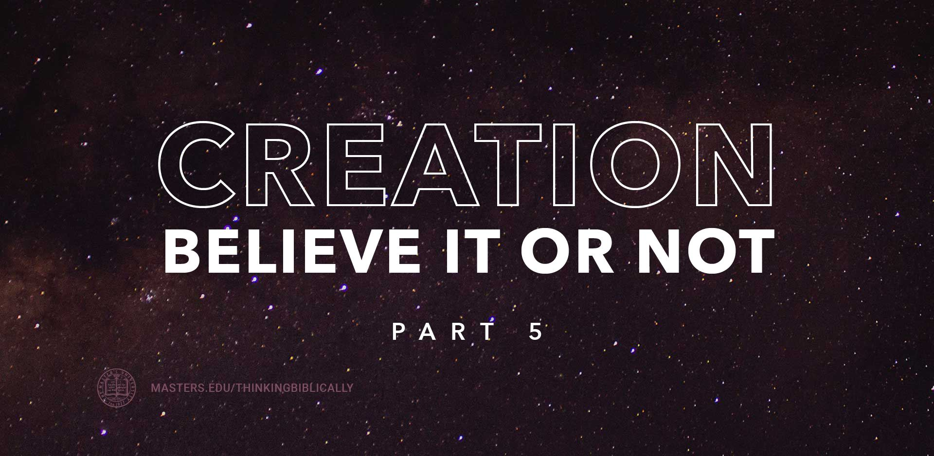 Creation: Believe It Or Not, Part 5